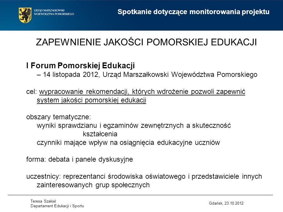 ZAPEWNIENIE JAKOŚCI POMORSKIEJ EDUKACJI Gdańsk, 23.10.2012 I Forum Pomorskiej Edukacji – 14 listopada 2012, Urząd Marszałkowski Województwa Pomorskiego cel: wypracowanie rekomendacji, których wdrożenie pozwoli zapewnić system jakości pomorskiej edukacji obszary tematyczne: wyniki sprawdzianu i egzaminów zewnętrznych a skuteczność kształcenia czynniki mające wpływ na osiągnięcia edukacyjne uczniów forma: debata i panele dyskusyjne uczestnicy: reprezentanci środowiska oświatowego i przedstawiciele innych zainteresowanych grup społecznych Spotkanie dotyczące monitorowania projektu Teresa Szakiel Departament Edukacji i Sportu