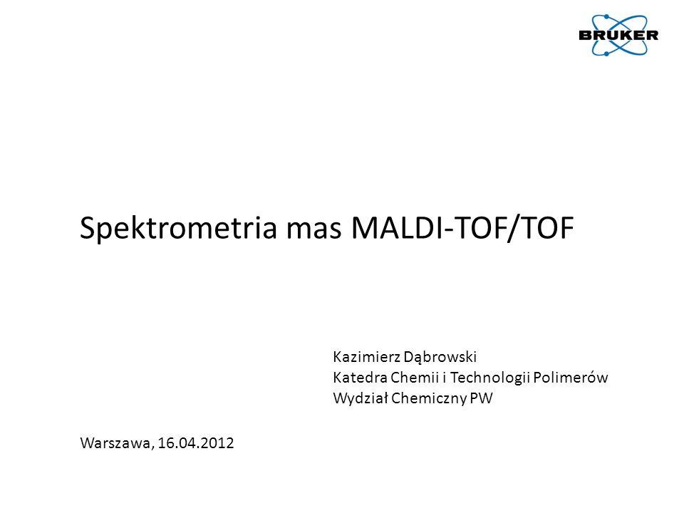 Spektrometria mas MALDI-TOF/TOF Warszawa, 16.04.2012 Kazimierz Dąbrowski Katedra Chemii i Technologii Polimerów Wydział Chemiczny PW