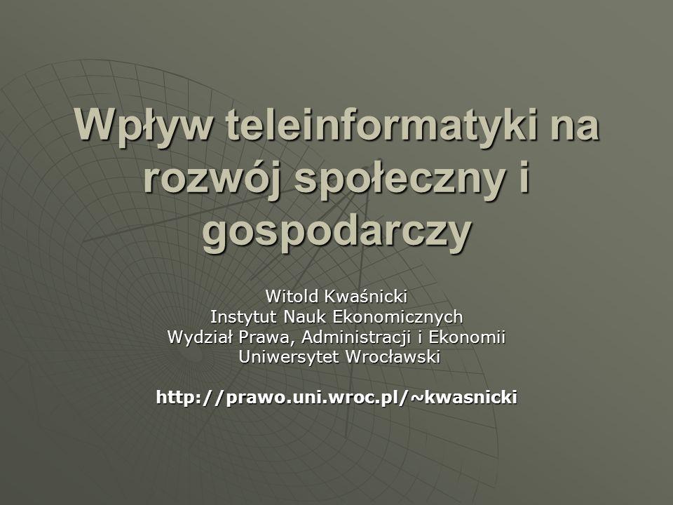 Wpływ teleinformatyki na rozwój społeczny i gospodarczy Witold Kwaśnicki Instytut Nauk Ekonomicznych Wydział Prawa, Administracji i Ekonomii Uniwersyt