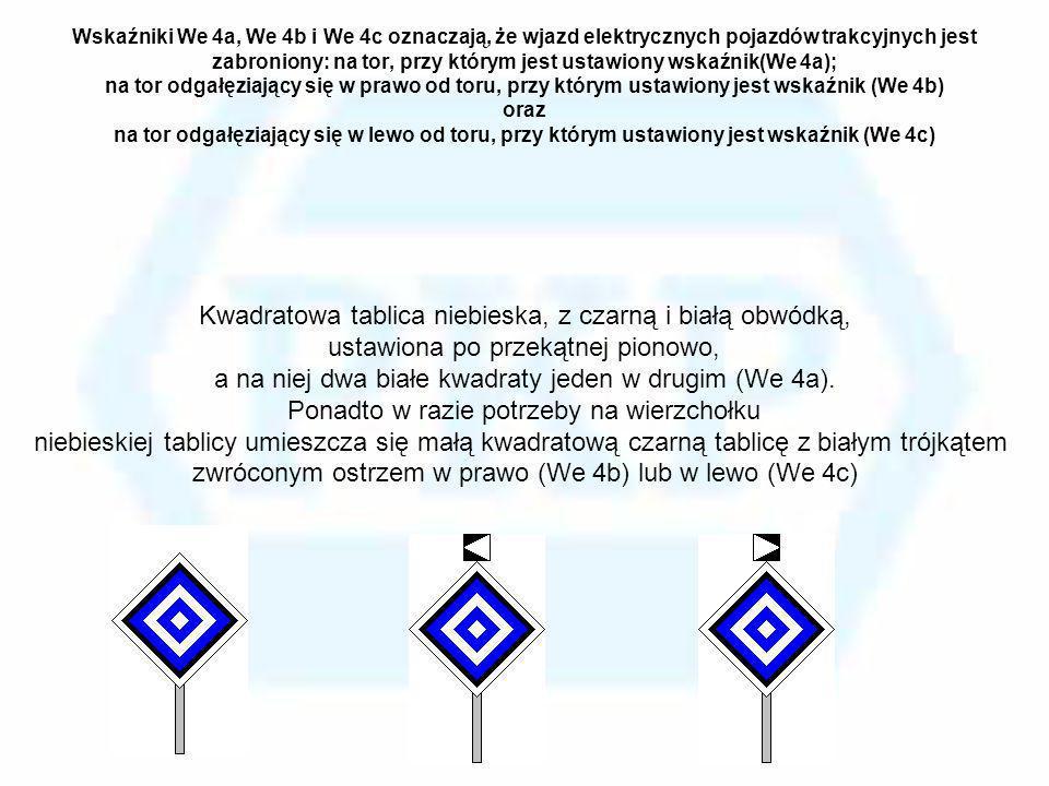 Wskaźniki We 4a, We 4b i We 4c oznaczają, że wjazd elektrycznych pojazdów trakcyjnych jest zabroniony: na tor, przy którym jest ustawiony wskaźnik(We