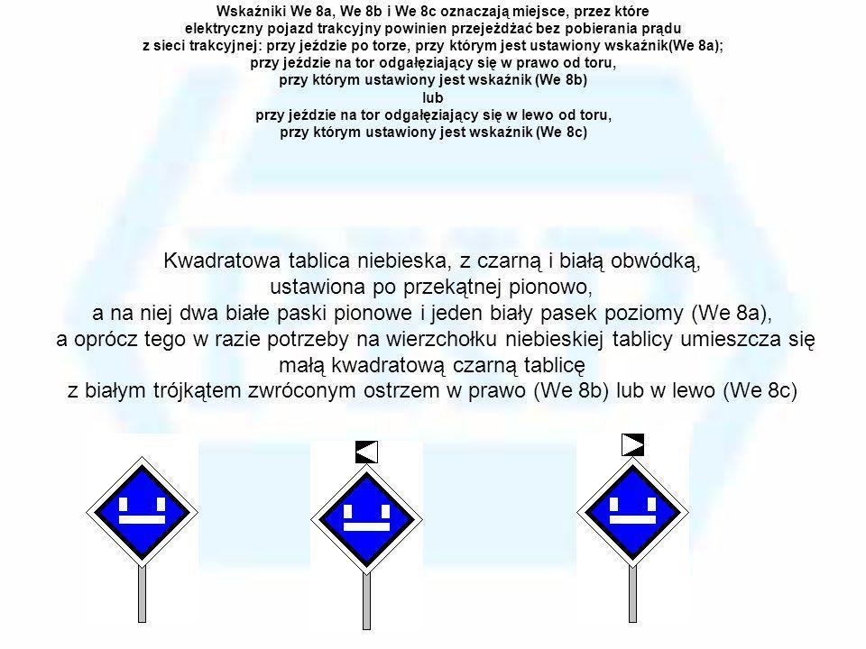 Wskaźniki We 8a, We 8b i We 8c oznaczają miejsce, przez które elektryczny pojazd trakcyjny powinien przejeżdżać bez pobierania prądu z sieci trakcyjne