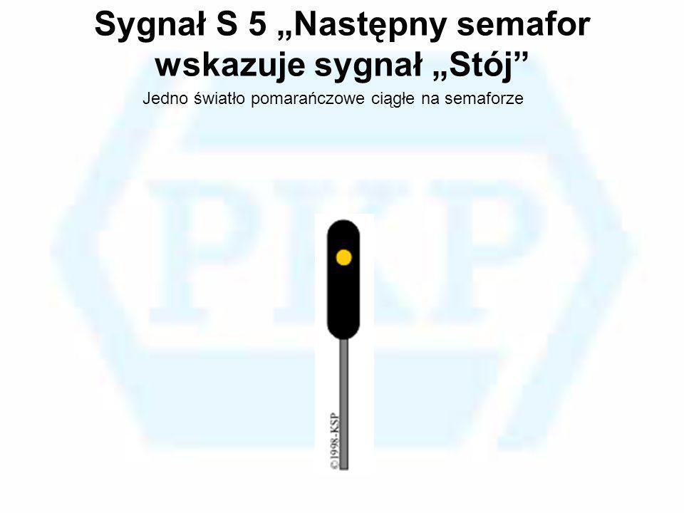 Sygnał S 5 Następny semafor wskazuje sygnał Stój Jedno światło pomarańczowe ciągłe na semaforze