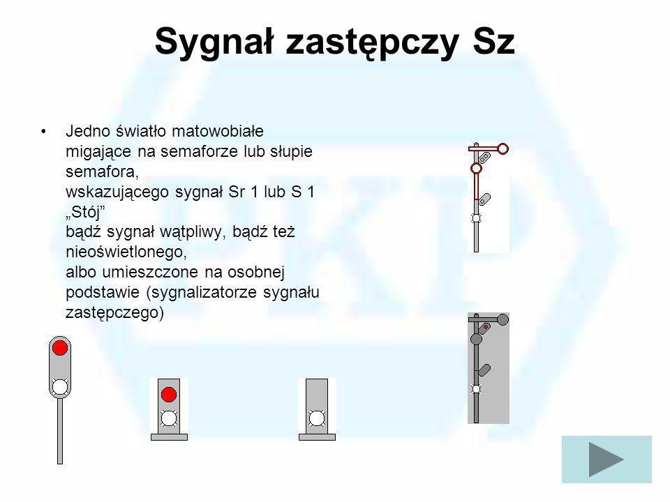 Sygnał zastępczy Sz Jedno światło matowobiałe migające na semaforze lub słupie semafora, wskazującego sygnał Sr 1 lub S 1 Stój bądź sygnał wątpliwy, b