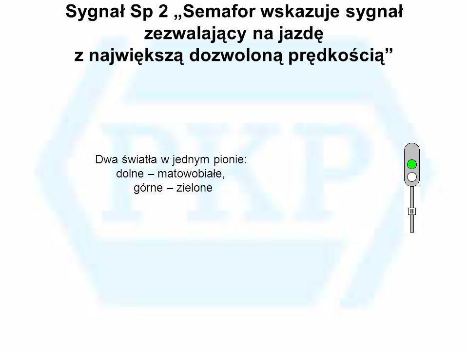 Sygnał Sp 2 Semafor wskazuje sygnał zezwalający na jazdę z największą dozwoloną prędkością Dwa światła w jednym pionie: dolne – matowobiałe, górne – z