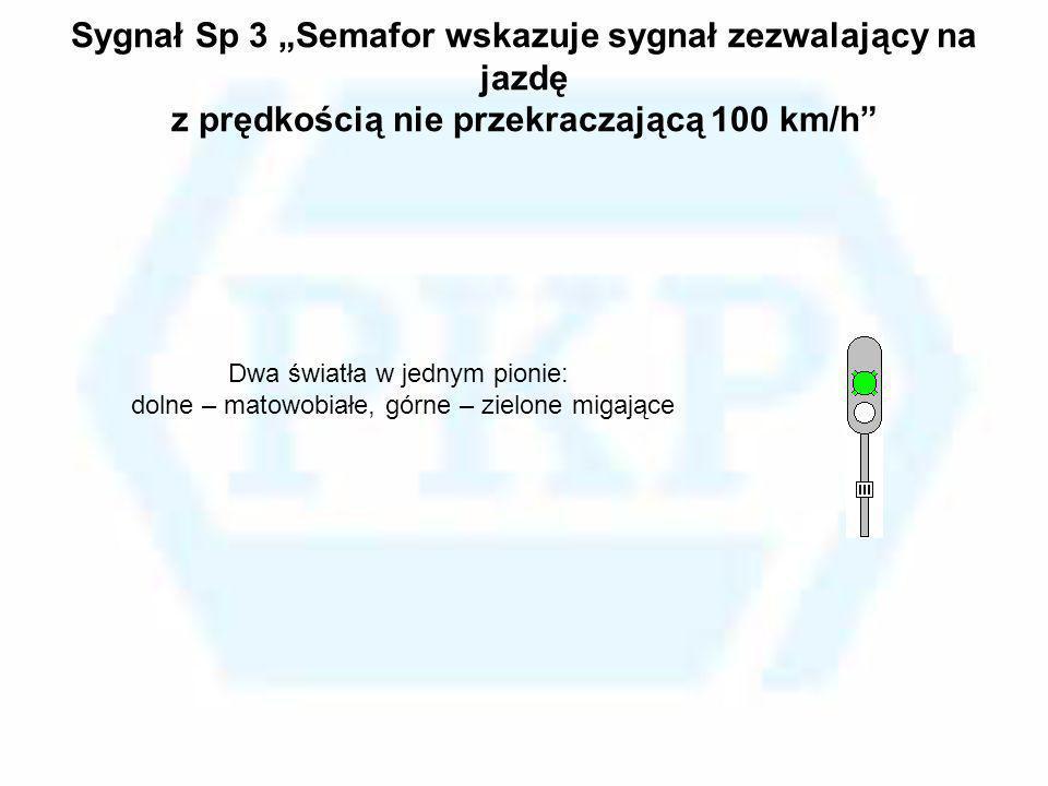 Sygnał Sp 3 Semafor wskazuje sygnał zezwalający na jazdę z prędkością nie przekraczającą 100 km/h Dwa światła w jednym pionie: dolne – matowobiałe, gó