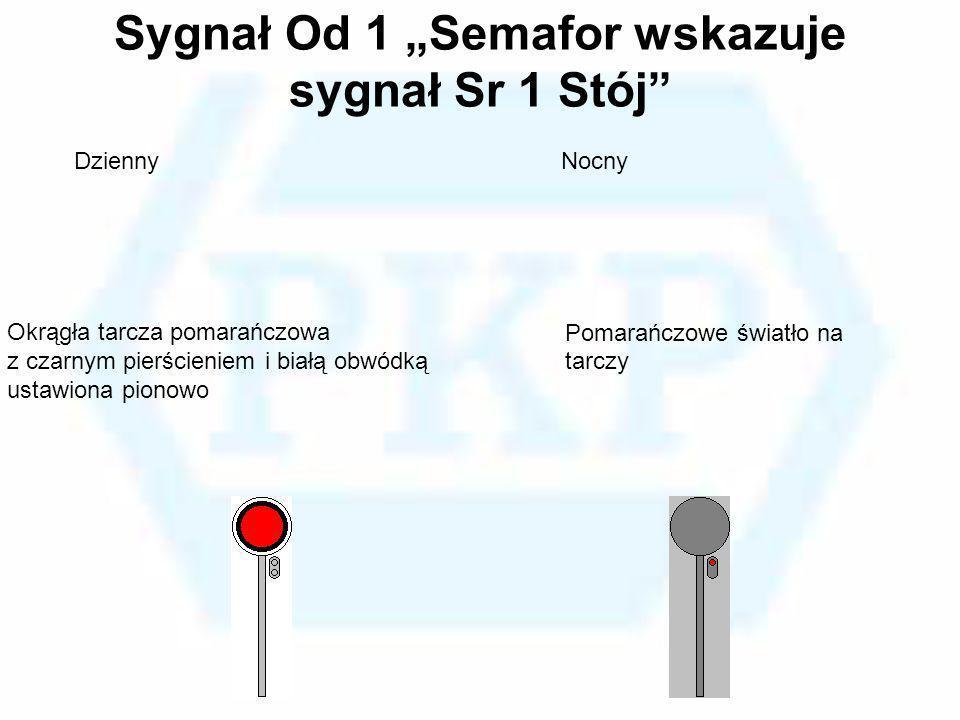 Sygnał Od 1 Semafor wskazuje sygnał Sr 1 Stój Okrągła tarcza pomarańczowa z czarnym pierścieniem i białą obwódką ustawiona pionowo Pomarańczowe światł