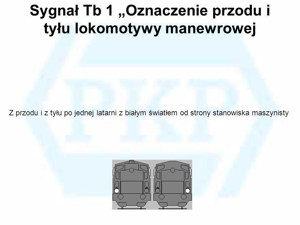 Sygnał Tb 1 Oznaczenie przodu i tyłu lokomotywy manewrowej Z przodu i z tyłu po jednej latarni z białym światłem od strony stanowiska maszynisty