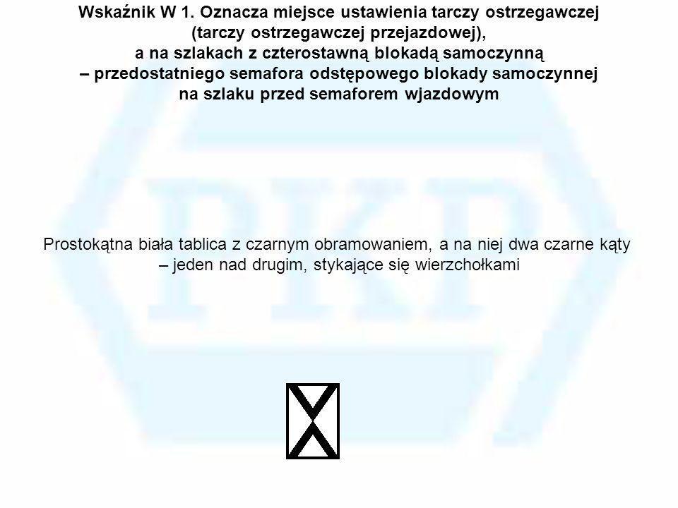 Wskaźnik W 1. Oznacza miejsce ustawienia tarczy ostrzegawczej (tarczy ostrzegawczej przejazdowej), a na szlakach z czterostawną blokadą samoczynną – p