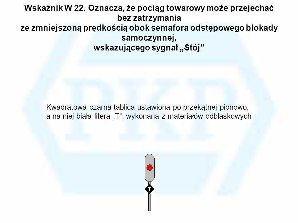 Wskaźnik W 22. Oznacza, że pociąg towarowy może przejechać bez zatrzymania ze zmniejszoną prędkością obok semafora odstępowego blokady samoczynnej, ws