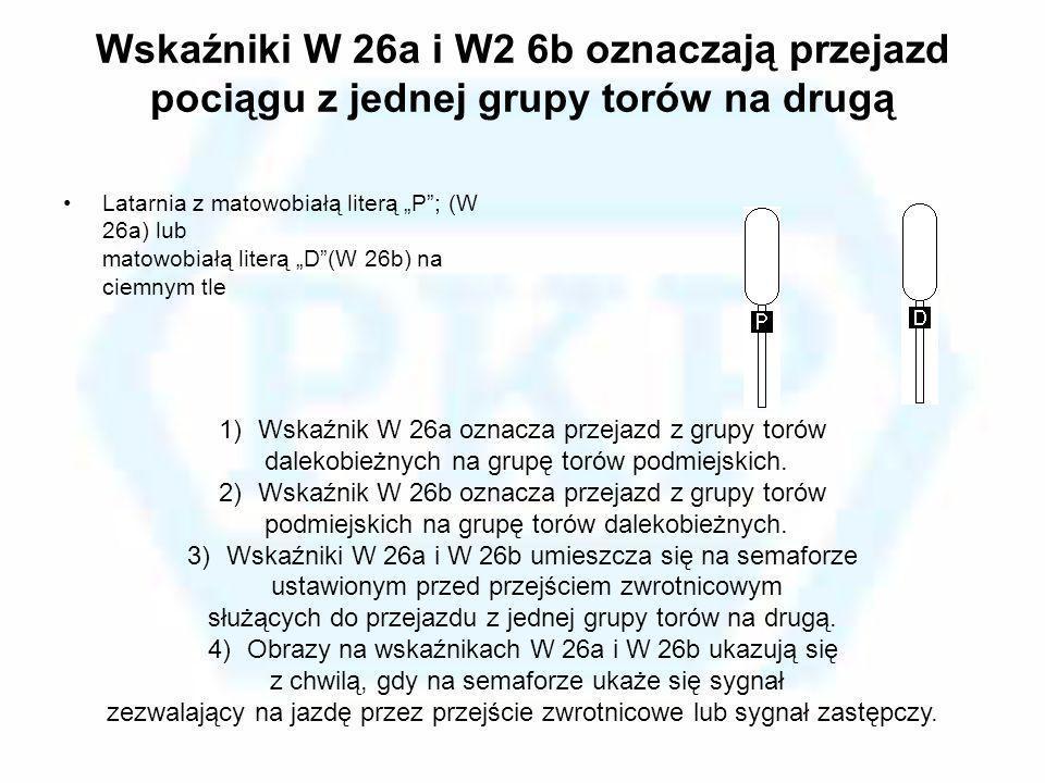 Wskaźniki W 26a i W2 6b oznaczają przejazd pociągu z jednej grupy torów na drugą Latarnia z matowobiałą literą P; (W 26a) lub matowobiałą literą D(W 2