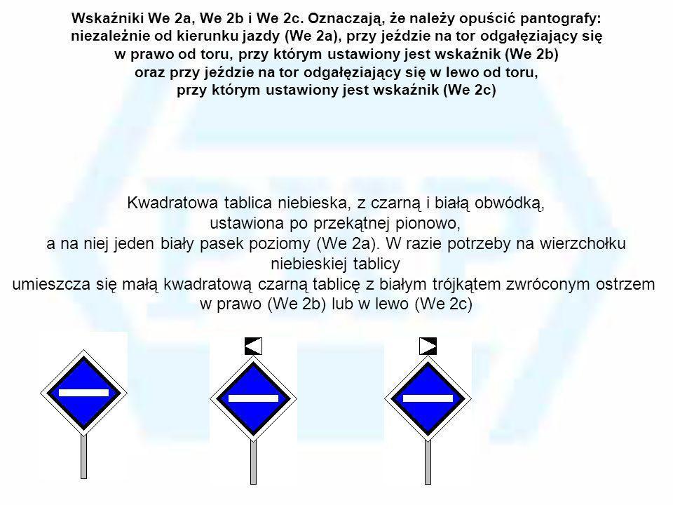 Wskaźniki We 2a, We 2b i We 2c. Oznaczają, że należy opuścić pantografy: niezależnie od kierunku jazdy (We 2a), przy jeździe na tor odgałęziający się