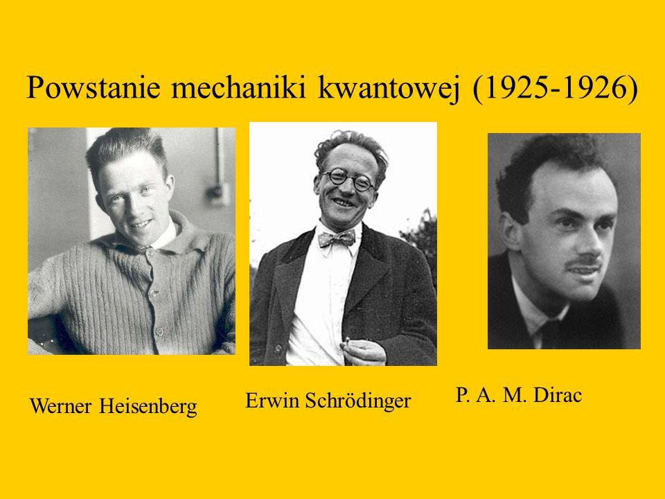 Powstanie mechaniki kwantowej (1925-1926) Werner Heisenberg Erwin Schrödinger P. A. M. Dirac