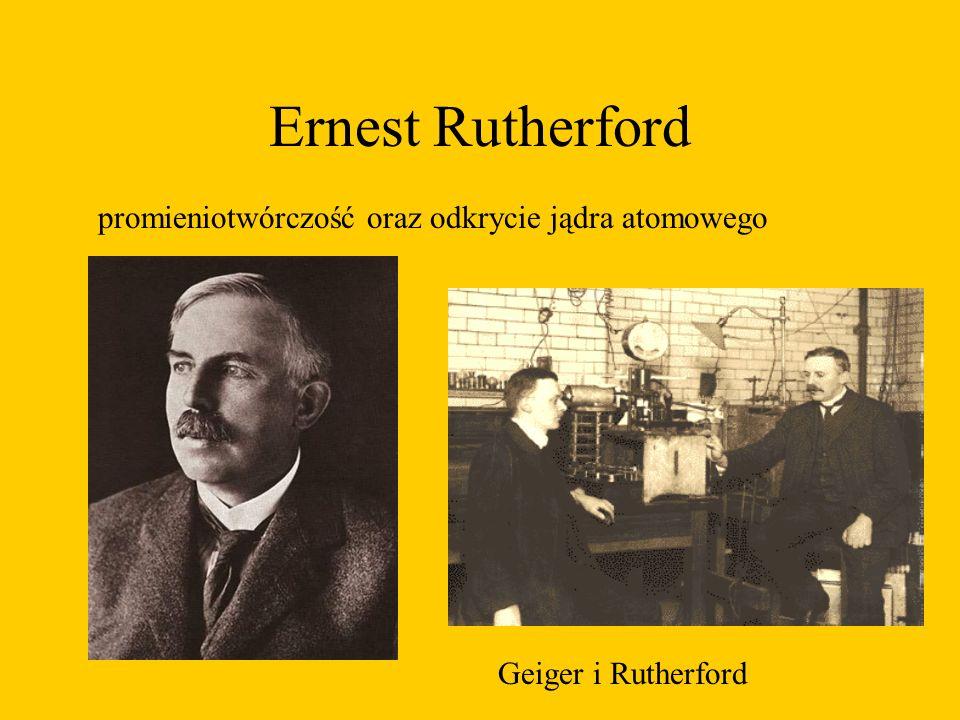 Ernest Rutherford Geiger i Rutherford promieniotwórczość oraz odkrycie jądra atomowego