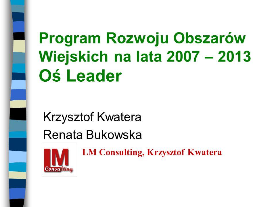 Program Rozwoju Obszarów Wiejskich na lata 2007 – 2013 Oś Leader Krzysztof Kwatera Renata Bukowska LM Consulting, Krzysztof Kwatera