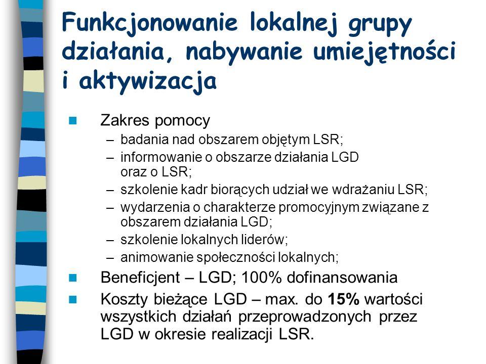 Funkcjonowanie lokalnej grupy działania, nabywanie umiejętności i aktywizacja Zakres pomocy –badania nad obszarem objętym LSR; –informowanie o obszarze działania LGD oraz o LSR; –szkolenie kadr biorących udział we wdrażaniu LSR; –wydarzenia o charakterze promocyjnym związane z obszarem działania LGD; –szkolenie lokalnych liderów; –animowanie społeczności lokalnych; Beneficjent – LGD; 100% dofinansowania Koszty bieżące LGD – max.