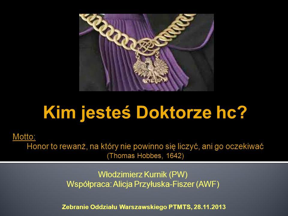 Kim jesteś Doktorze hc? Motto: Honor to rewanż, na który nie powinno się liczyć, ani go oczekiwać (Thomas Hobbes, 1642) Włodzimierz Kurnik (PW) Współp