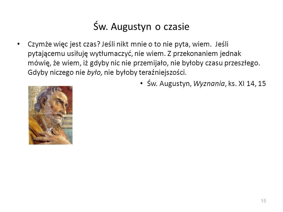 Św. Augustyn o czasie Czymże więc jest czas? Jeśli nikt mnie o to nie pyta, wiem. Jeśli pytającemu usiłuję wytłumaczyć, nie wiem. Z przekonaniem jedna