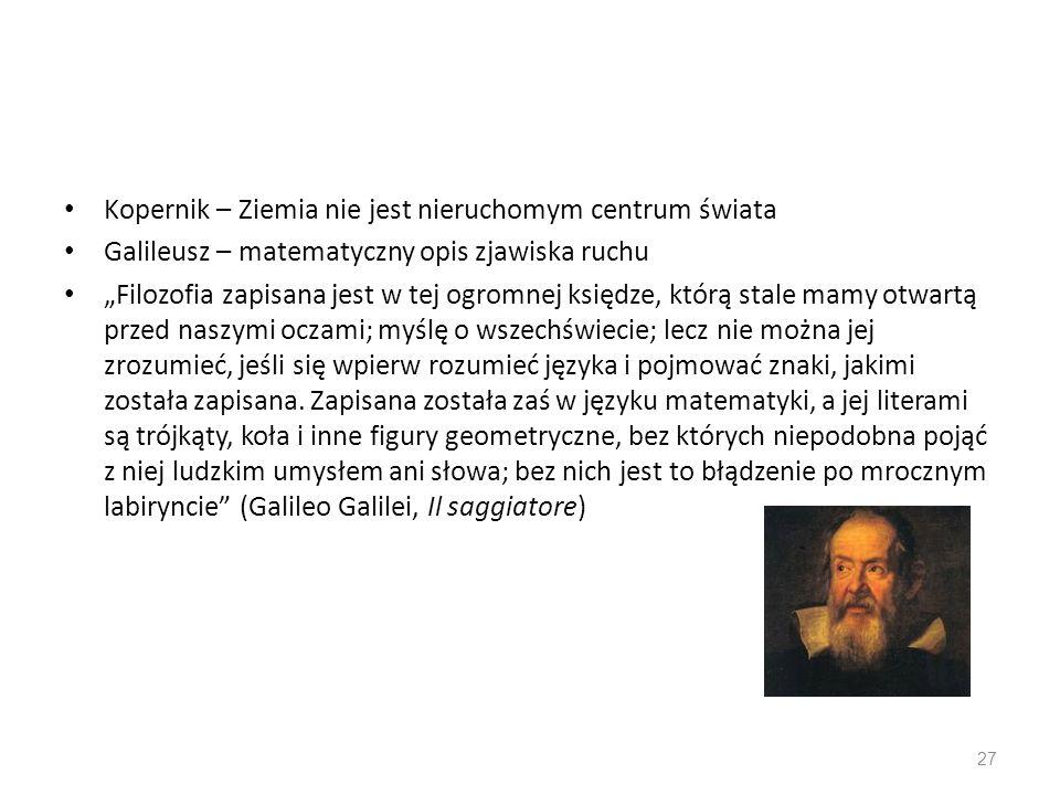 Kopernik – Ziemia nie jest nieruchomym centrum świata Galileusz – matematyczny opis zjawiska ruchu Filozofia zapisana jest w tej ogromnej księdze, któ