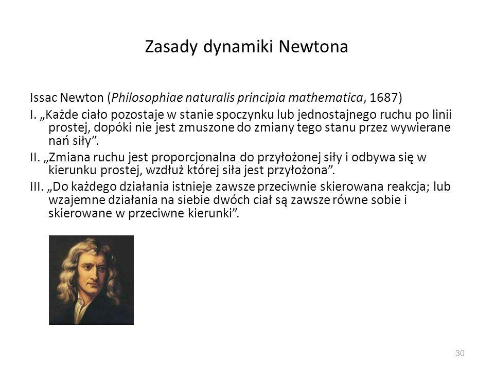 Zasady dynamiki Newtona Issac Newton (Philosophiae naturalis principia mathematica, 1687) I. Każde ciało pozostaje w stanie spoczynku lub jednostajneg