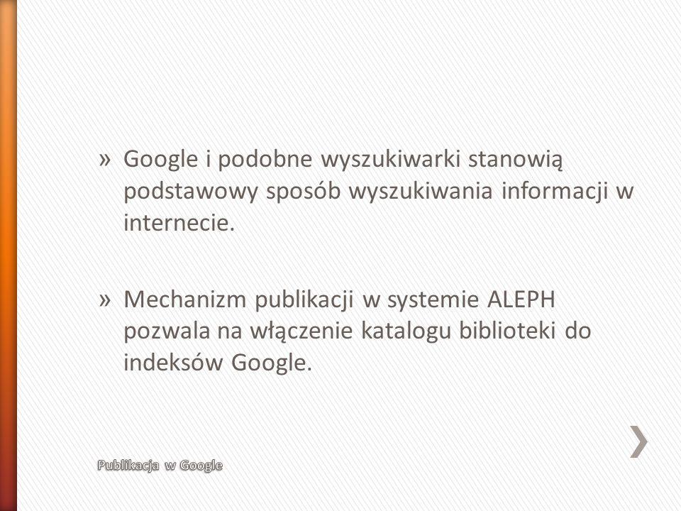» Google i podobne wyszukiwarki stanowią podstawowy sposób wyszukiwania informacji w internecie. » Mechanizm publikacji w systemie ALEPH pozwala na wł