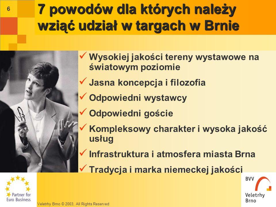 Veletrhy Brno © 2003, All Rights Reserved 6 7 powodów dla których należy wziąć udział w targach w Brnie Wysokiej jakości tereny wystawowe na światowym poziomie Jasna koncepcja i filozofia Odpowiedni wystawcy Odpowiedni goście Kompleksowy charakter i wysoka jakość usług Infrastruktura i atmosfera miasta Brna Tradycja i marka niemeckej jakości