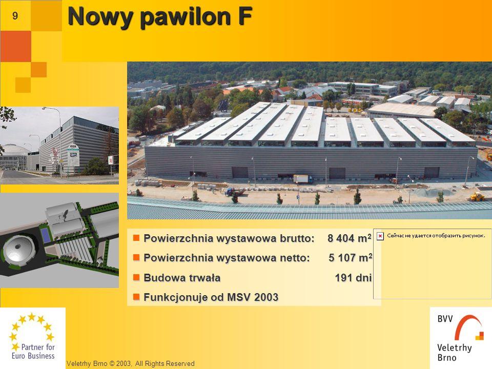 Veletrhy Brno © 2003, All Rights Reserved 9 Nowy pawilon F Powierzchnia wystawowa brutto: 8 404 m 2 Powierzchnia wystawowa netto: 5 107 m 2 Powierzchnia wystawowa netto: 5 107 m 2 Budowa trwała 191 dni Budowa trwała 191 dni Funkcjonuje od MSV 2003 Funkcjonuje od MSV 2003