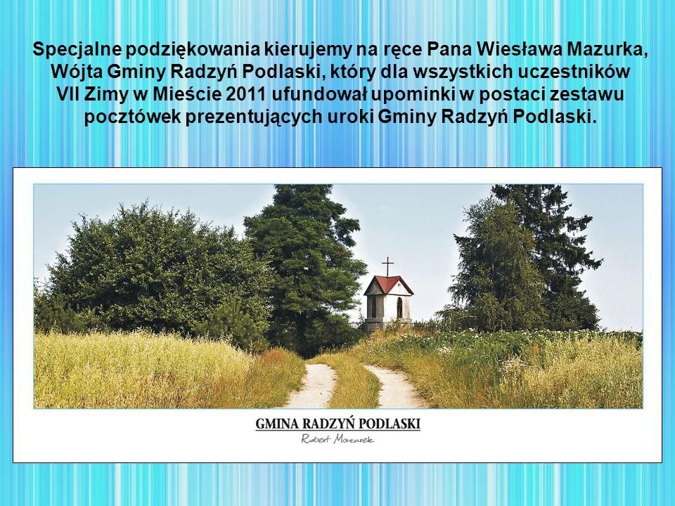 Specjalne podziękowania kierujemy na ręce Pana Wiesława Mazurka, Wójta Gminy Radzyń Podlaski, który dla wszystkich uczestników VII Zimy w Mieście 2011