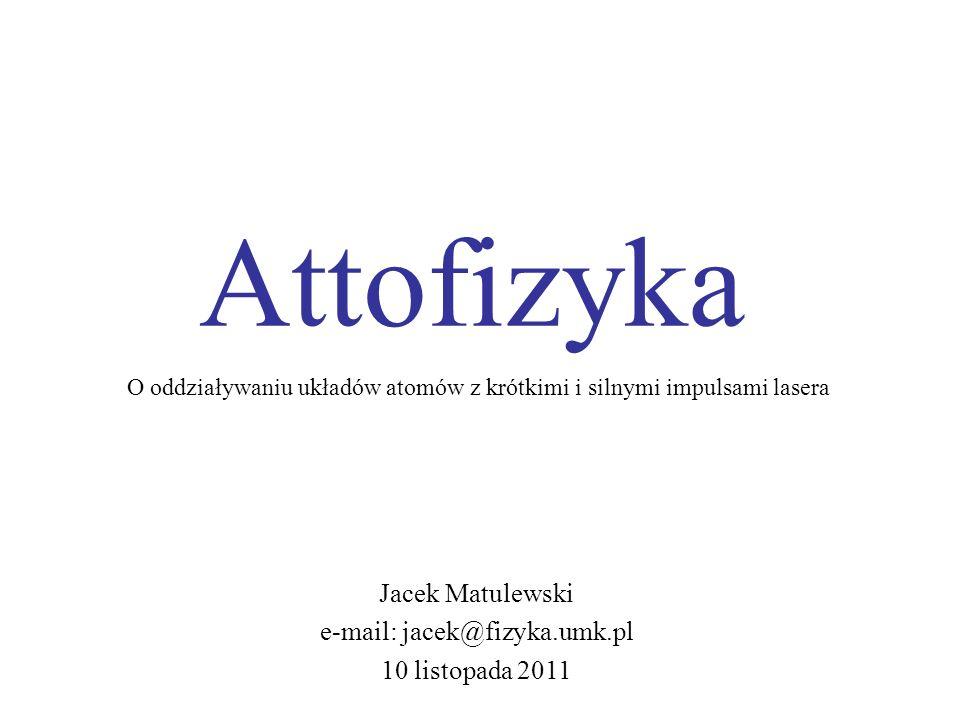 Attofizyka Jacek Matulewski e-mail: jacek@fizyka.umk.pl 10 listopada 2011 O oddziaływaniu układów atomów z krótkimi i silnymi impulsami lasera