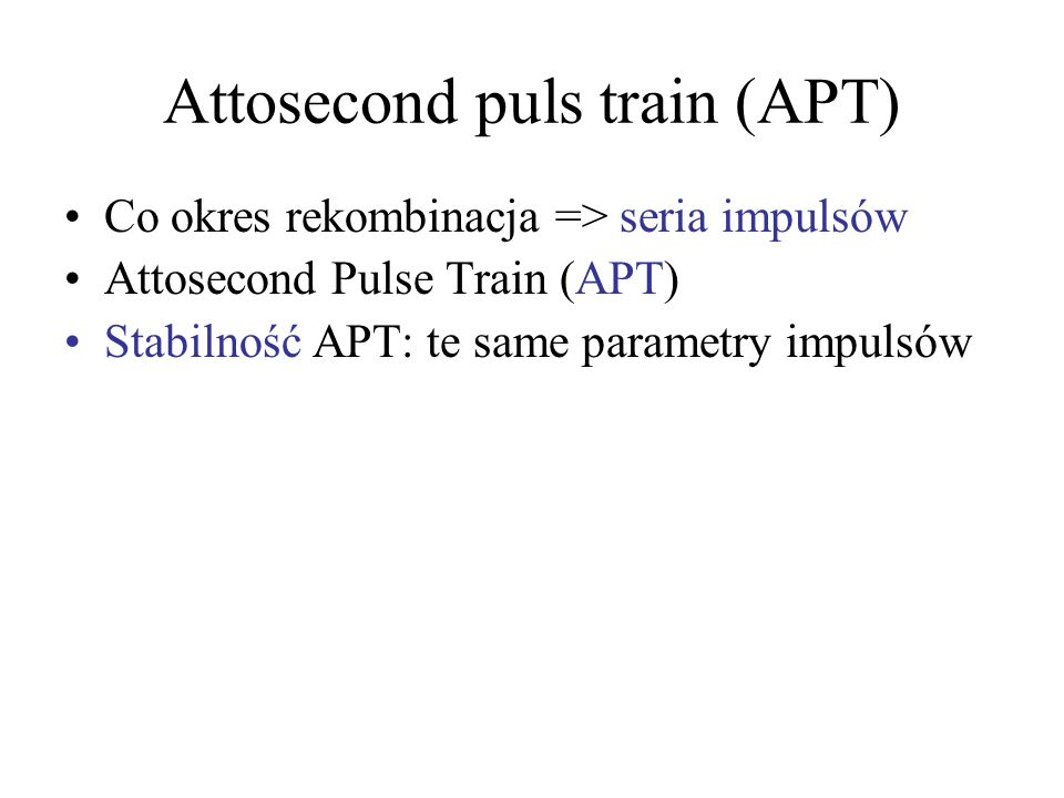 Attosecond puls train (APT) Co okres rekombinacja => seria impulsów Attosecond Pulse Train (APT) Stabilność APT: te same parametry impulsów