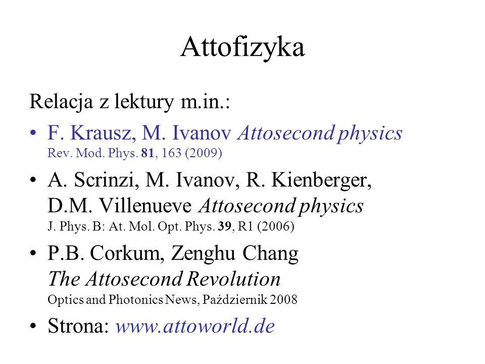 Attofizyka Relacja z lektury m.in.: F. Krausz, M. Ivanov Attosecond physics Rev. Mod. Phys. 81, 163 (2009) A. Scrinzi, M. Ivanov, R. Kienberger, D.M.