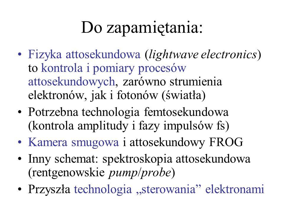 Do zapamiętania: Fizyka attosekundowa (lightwave electronics) to kontrola i pomiary procesów attosekundowych, zarówno strumienia elektronów, jak i fot