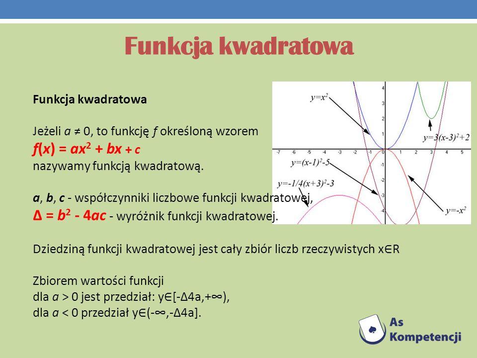 Funkcja kwadratowa Jeżeli a 0, to funkcję f określoną wzorem f(x) = ax 2 + bx + c nazywamy funkcją kwadratową. a, b, c - współczynniki liczbowe funkcj