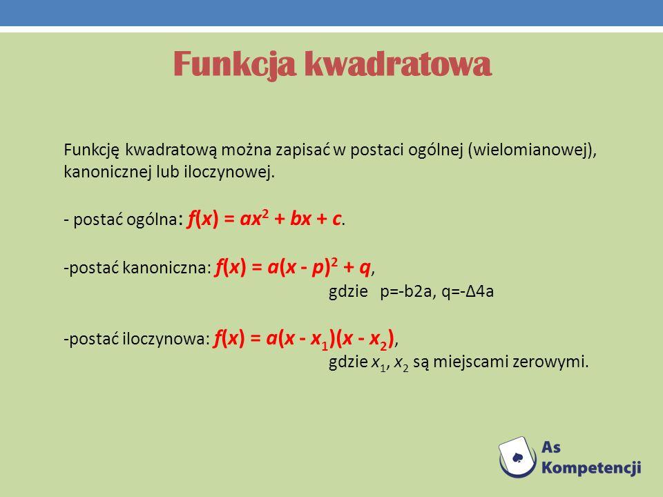 Funkcja kwadratowa Funkcję kwadratową można zapisać w postaci ogólnej (wielomianowej), kanonicznej lub iloczynowej. - postać ogólna : f(x) = ax 2 + bx