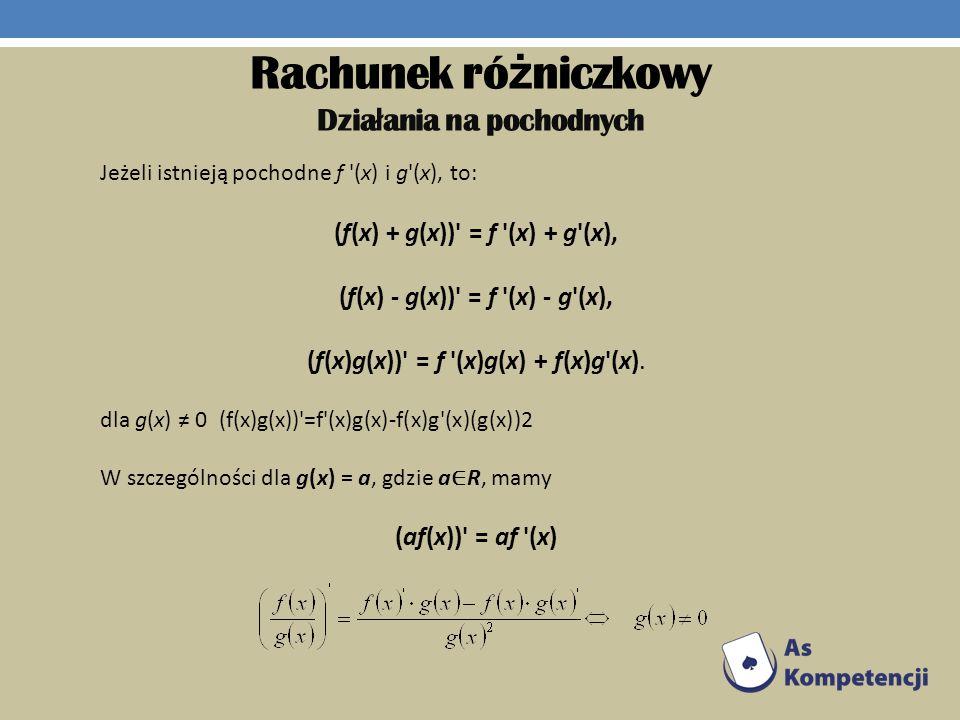 Rachunek ró ż niczkowy Dzia ł ania na pochodnych Jeżeli istnieją pochodne f '(x) i g'(x), to: (f(x) + g(x))' = f '(x) + g'(x), (f(x) - g(x))' = f '(x)