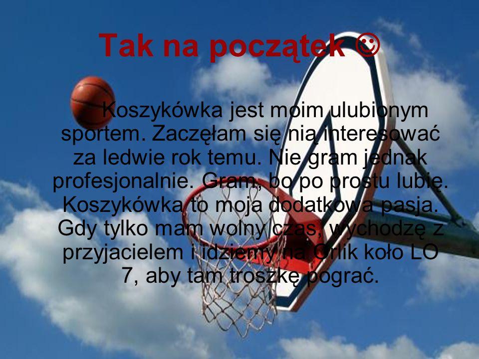 Tak na początek Koszykówka jest moim ulubionym sportem. Zaczęłam się nią interesować za ledwie rok temu. Nie gram jednak profesjonalnie. Gram, bo po p