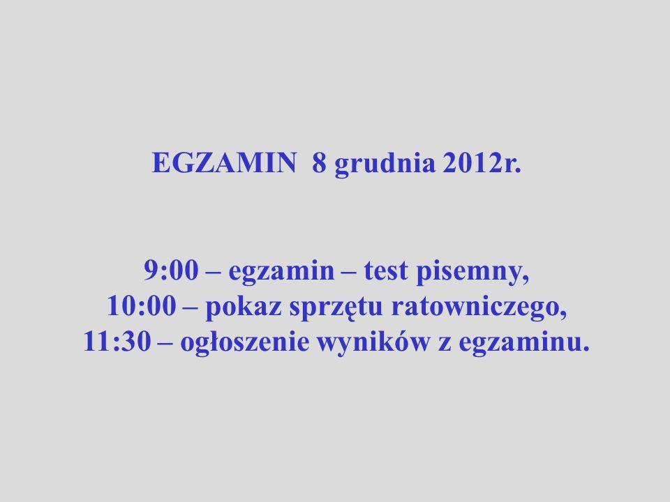 EGZAMIN 8 grudnia 2012r. 9:00 – egzamin – test pisemny, 10:00 – pokaz sprzętu ratowniczego, 11:30 – ogłoszenie wyników z egzaminu.