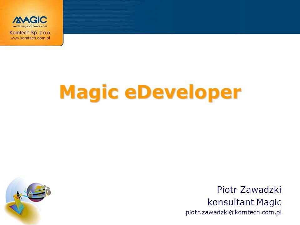 Magic eDeveloper Piotr Zawadzki konsultant Magic piotr.zawadzki@komtech.com.pl Komtech Sp. z o.o. www.komtech.com.pl