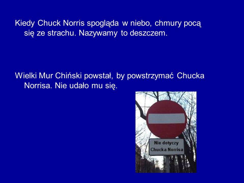Kiedy Chuck Norris spogląda w niebo, chmury pocą się ze strachu. Nazywamy to deszczem. Wielki Mur Chiński powstał, by powstrzymać Chucka Norrisa. Nie