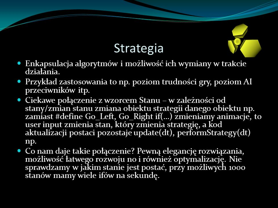 Strategia Enkapsulacja algorytmów i możliwość ich wymiany w trakcie działania. Przykład zastosowania to np. poziom trudności gry, poziom AI przeciwnik