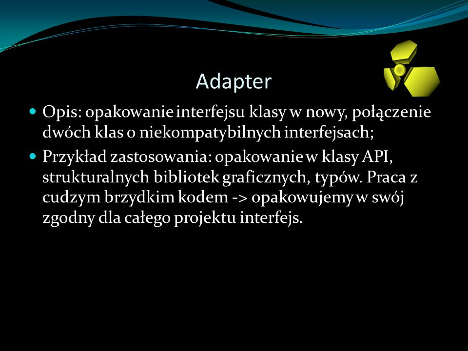 Adapter Opis: opakowanie interfejsu klasy w nowy, połączenie dwóch klas o niekompatybilnych interfejsach; Przykład zastosowania: opakowanie w klasy API, strukturalnych bibliotek graficznych, typów.