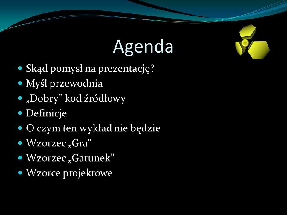 Agenda Skąd pomysł na prezentację? Myśl przewodnia Dobry kod źródłowy Definicje O czym ten wykład nie będzie Wzorzec Gra Wzorzec Gatunek Wzorce projek