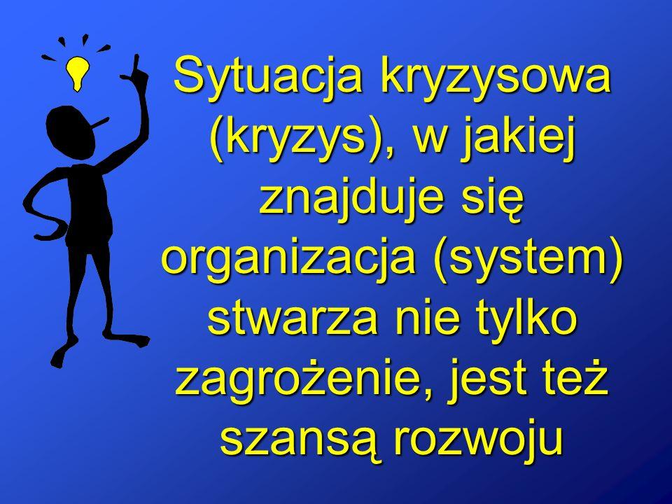 Sytuacja kryzysowa (kryzys), w jakiej znajduje się organizacja (system) stwarza nie tylko zagrożenie, jest też szansą rozwoju