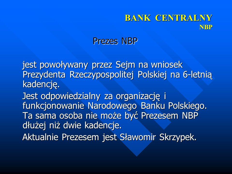 BANK CENTRALNY NBP Prezes NBP jest powoływany przez Sejm na wniosek Prezydenta Rzeczypospolitej Polskiej na 6-letnią kadencję. jest powoływany przez S