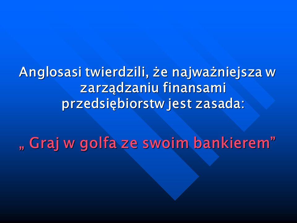 Anglosasi twierdzili, że najważniejsza w zarządzaniu finansami przedsiębiorstw jest zasada: Graj w golfa ze swoim bankierem Graj w golfa ze swoim bank
