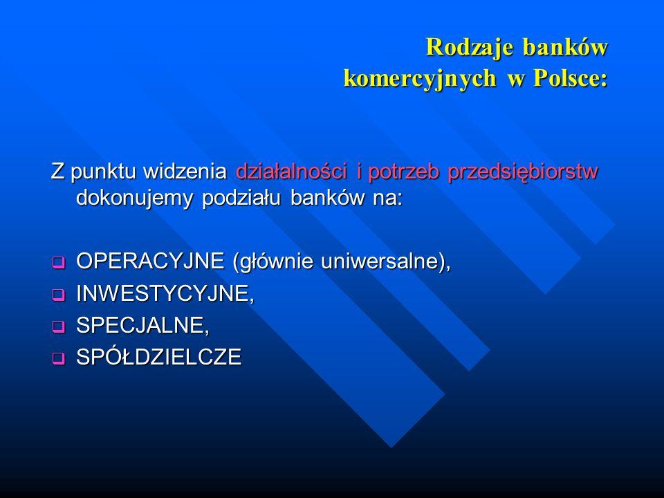 Rodzaje banków komercyjnych w Polsce: Z punktu widzenia działalności i potrzeb przedsiębiorstw dokonujemy podziału banków na: OPERACYJNE (głównie uniw