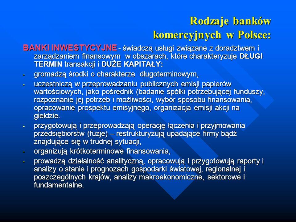 Rodzaje banków komercyjnych w Polsce: BANKI INWESTYCYJNE - świadczą usługi związane z doradztwem i zarządzaniem finansowym w obszarach, które charakte