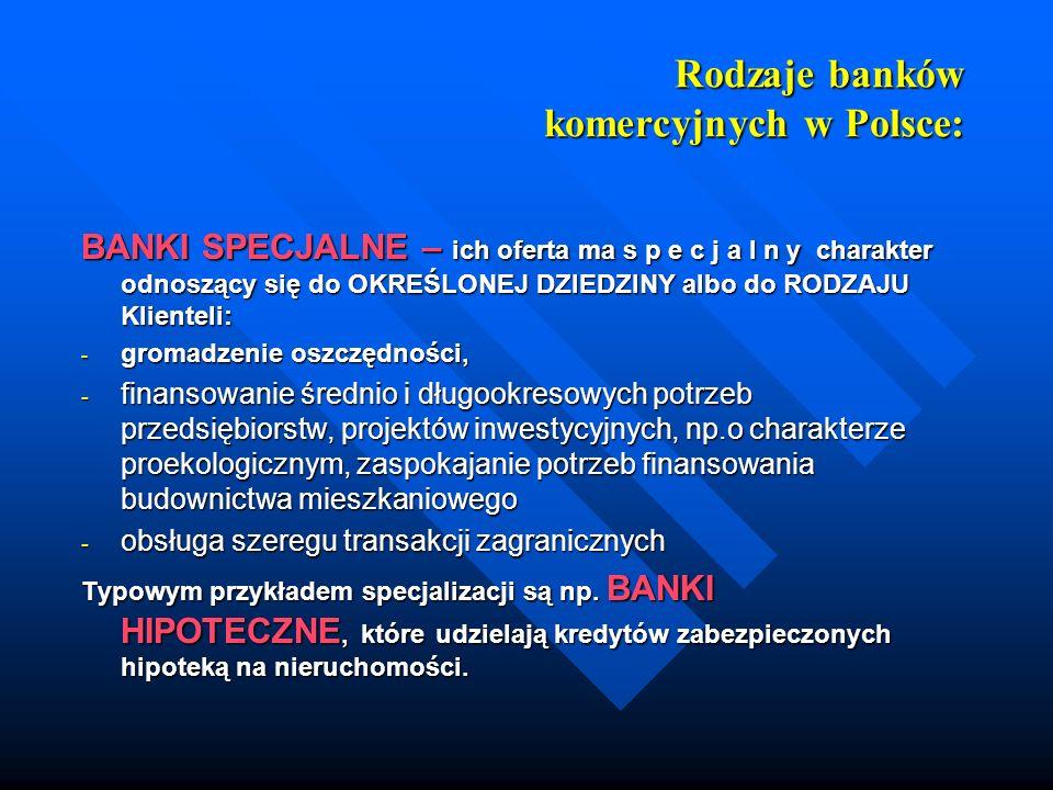 Rodzaje banków komercyjnych w Polsce: BANKI SPECJALNE – ich oferta ma s p e c j a l n y charakter odnoszący się do OKREŚLONEJ DZIEDZINY albo do RODZAJ