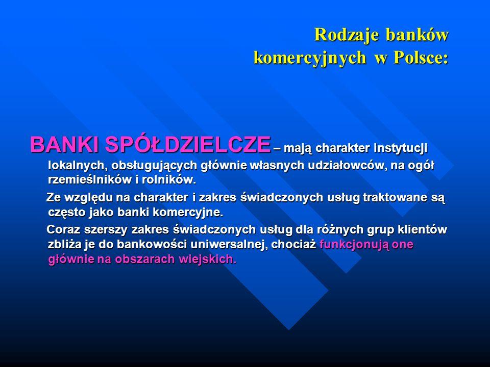 Rodzaje banków komercyjnych w Polsce: BANKI SPÓŁDZIELCZE – mają charakter instytucji lokalnych, obsługujących głównie własnych udziałowców, na ogół rz