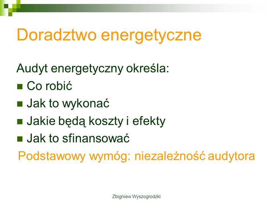 Doradztwo energetyczne Audyt energetyczny określa: Co robić Jak to wykonać Jakie będą koszty i efekty Jak to sfinansować Podstawowy wymóg: niezależność audytora Zbigniew Wyszogrodzki