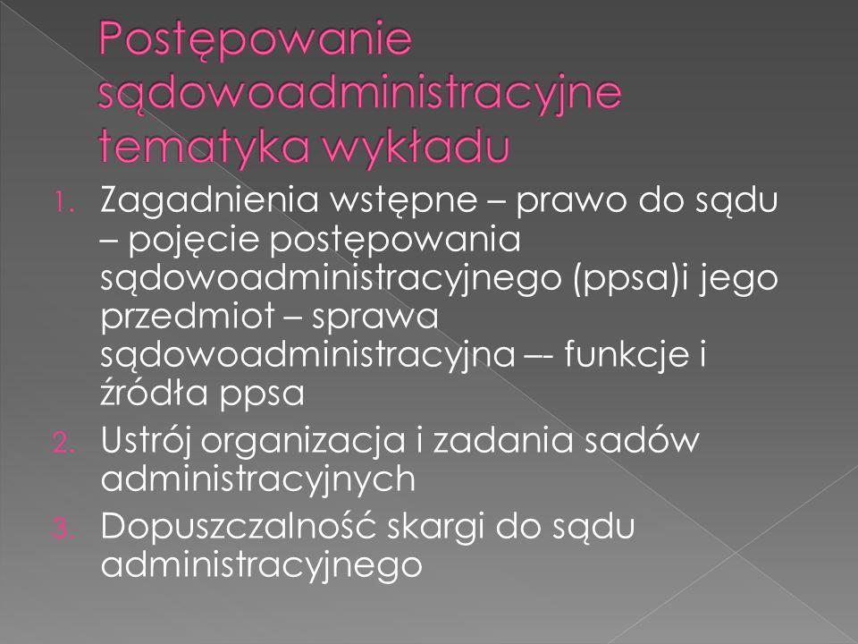 1. Zagadnienia wstępne – prawo do sądu – pojęcie postępowania sądowoadministracyjnego (ppsa)i jego przedmiot – sprawa sądowoadministracyjna –- funkcje